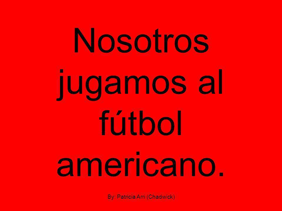 Nosotros jugamos al fútbol americano. By: Patricia Arri (Chadwick)