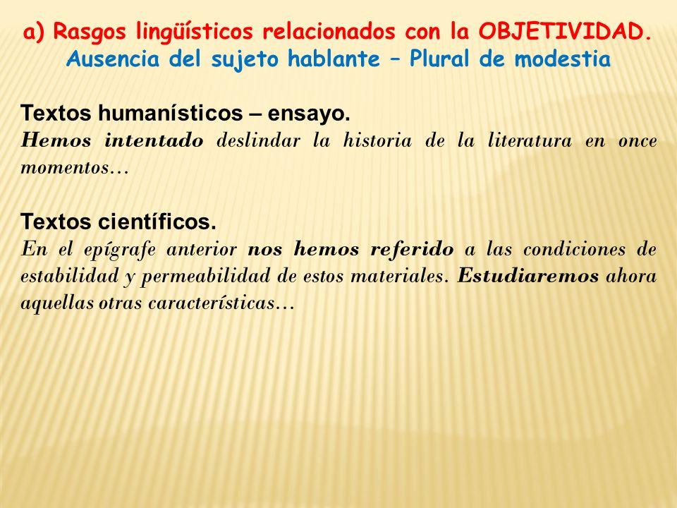 a) Rasgos lingüísticos relacionados con la OBJETIVIDAD. Ausencia del sujeto hablante – Plural de modestia Textos humanísticos – ensayo. Hemos intentad