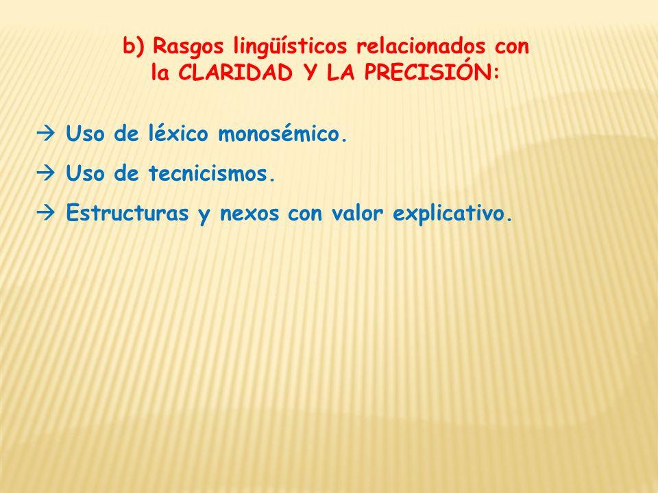 b) Rasgos lingüísticos relacionados con la CLARIDAD Y LA PRECISIÓN: Uso de léxico monosémico. Uso de tecnicismos. Estructuras y nexos con valor explic