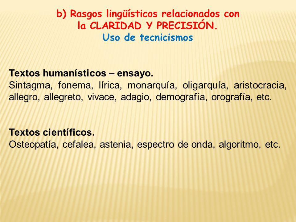 b) Rasgos lingüísticos relacionados con la CLARIDAD Y PRECISIÓN. Uso de tecnicismos Textos humanísticos – ensayo. Sintagma, fonema, lírica, monarquía,