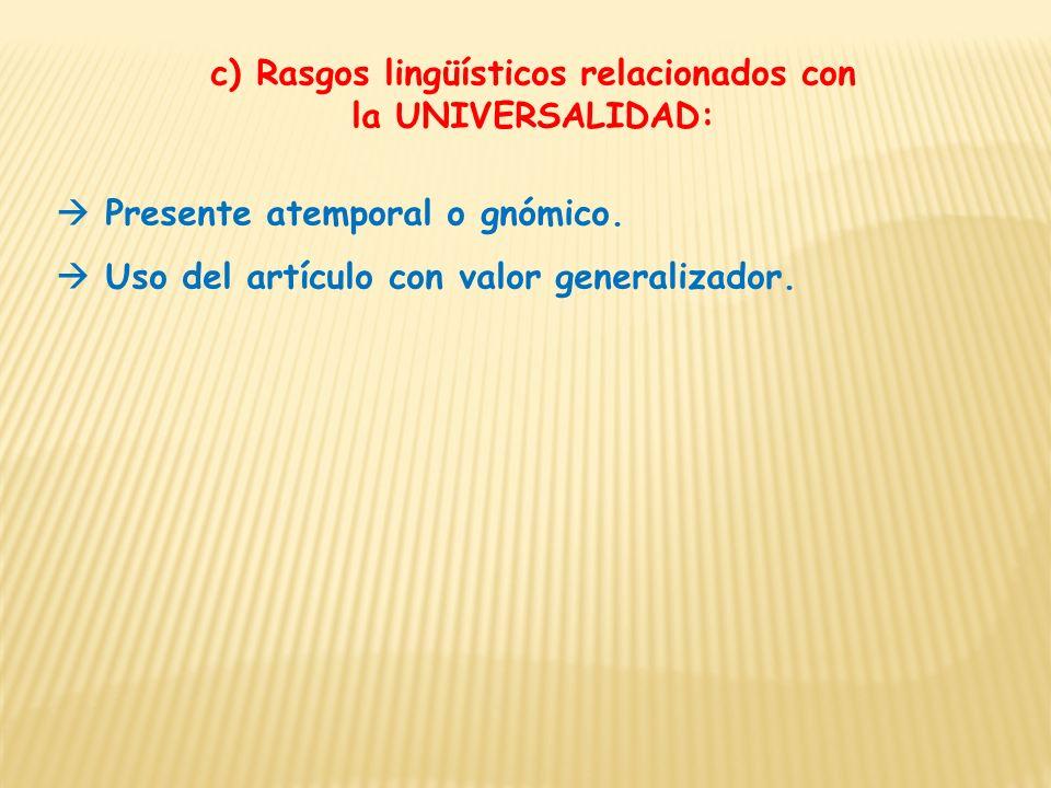 c) Rasgos lingüísticos relacionados con la UNIVERSALIDAD: Presente atemporal o gnómico. Uso del artículo con valor generalizador.