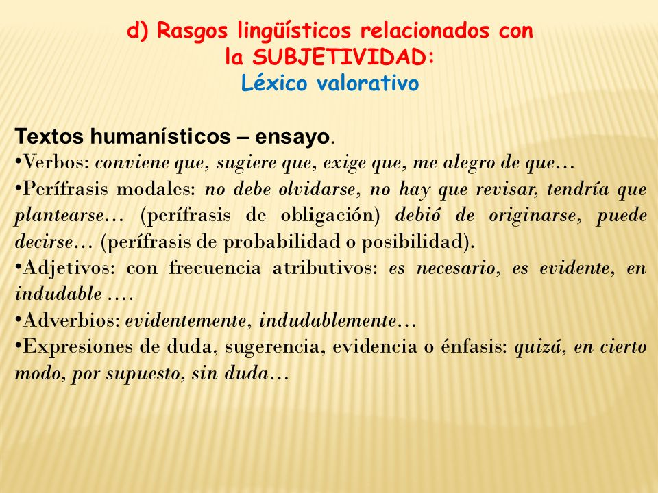 d) Rasgos lingüísticos relacionados con la SUBJETIVIDAD: Léxico valorativo Textos humanísticos – ensayo. Verbos: conviene que, sugiere que, exige que,
