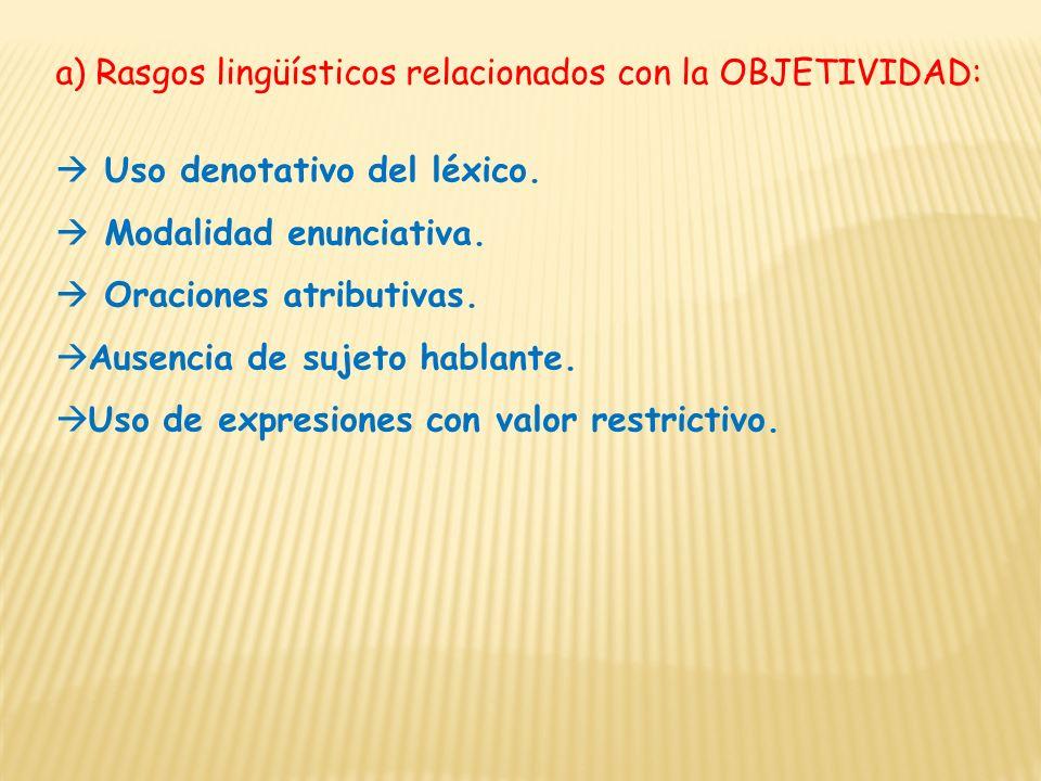 a) Rasgos lingüísticos relacionados con la OBJETIVIDAD: Uso denotativo del léxico. Modalidad enunciativa. Oraciones atributivas. Ausencia de sujeto ha