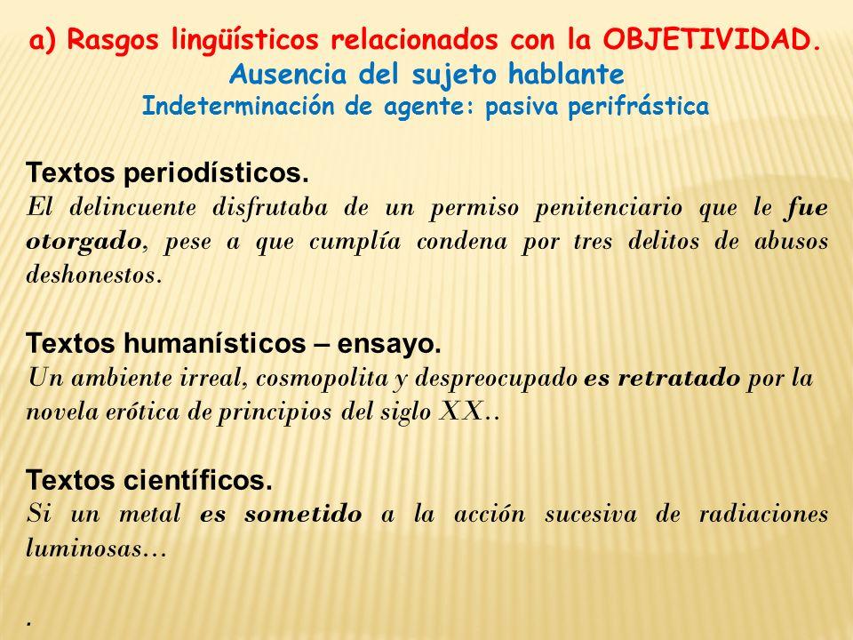 a) Rasgos lingüísticos relacionados con la OBJETIVIDAD. Ausencia del sujeto hablante Indeterminación de agente: pasiva perifrástica Textos periodístic