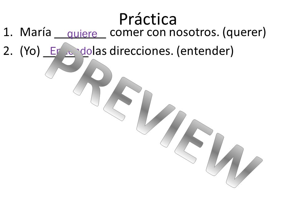 Práctica 1.María ________ comer con nosotros. (querer) 2.(Yo) _______ las direcciones. (entender) quiere Entiendo
