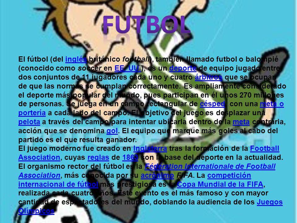 El fútbol (del inglés británico football), también llamado futbol o balompié (conocido como soccer en EE. UU.), es un deporte de equipo jugado entre d