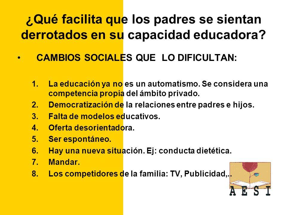 ¿Qué facilita que los padres se sientan derrotados en su capacidad educadora? CAMBIOS SOCIALES QUE LO DIFICULTAN: 1.La educación ya no es un automatis