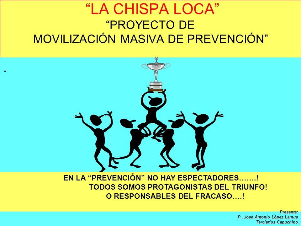 LA CHISPA LOCA PROYECTO DE MOVILIZACIÓN MASIVA DE PREVENCIÓN. EN LA PREVENCIÓN NO HAY ESPECTADORES…….! TODOS SOMOS PROTAGONISTAS DEL TRIUNFO! O RESPON