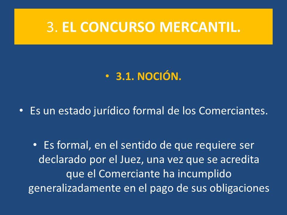 3. EL CONCURSO MERCANTIL. 3.1. NOCIÓN. Es un estado jurídico formal de los Comerciantes. Es formal, en el sentido de que requiere ser declarado por el