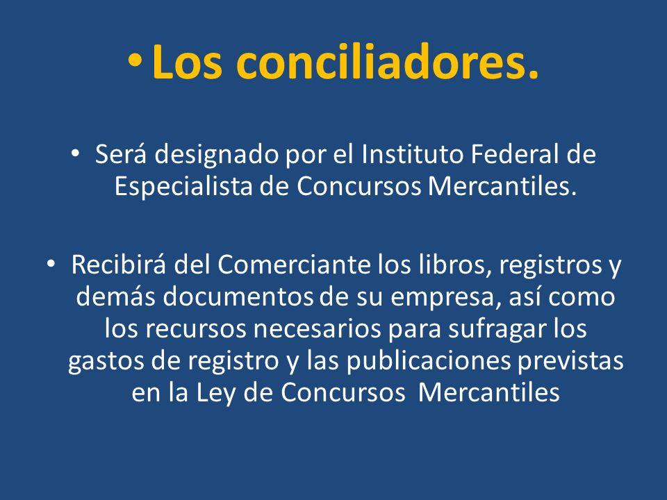 Los conciliadores. Será designado por el Instituto Federal de Especialista de Concursos Mercantiles. Recibirá del Comerciante los libros, registros y
