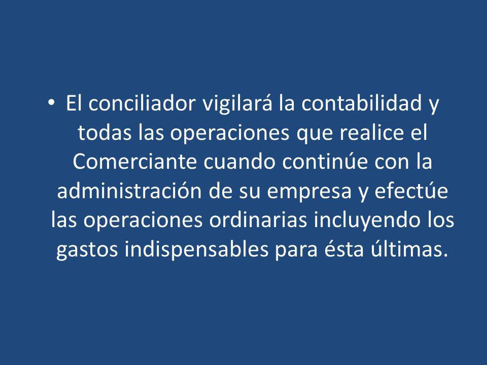 El conciliador vigilará la contabilidad y todas las operaciones que realice el Comerciante cuando continúe con la administración de su empresa y efect