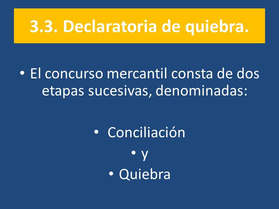 3.3. Declaratoria de quiebra. El concurso mercantil consta de dos etapas sucesivas, denominadas: Conciliación y Quiebra