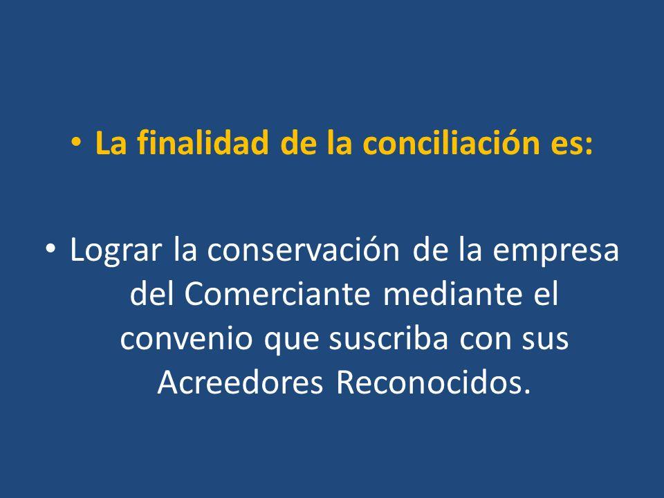 La finalidad de la conciliación es: Lograr la conservación de la empresa del Comerciante mediante el convenio que suscriba con sus Acreedores Reconoci