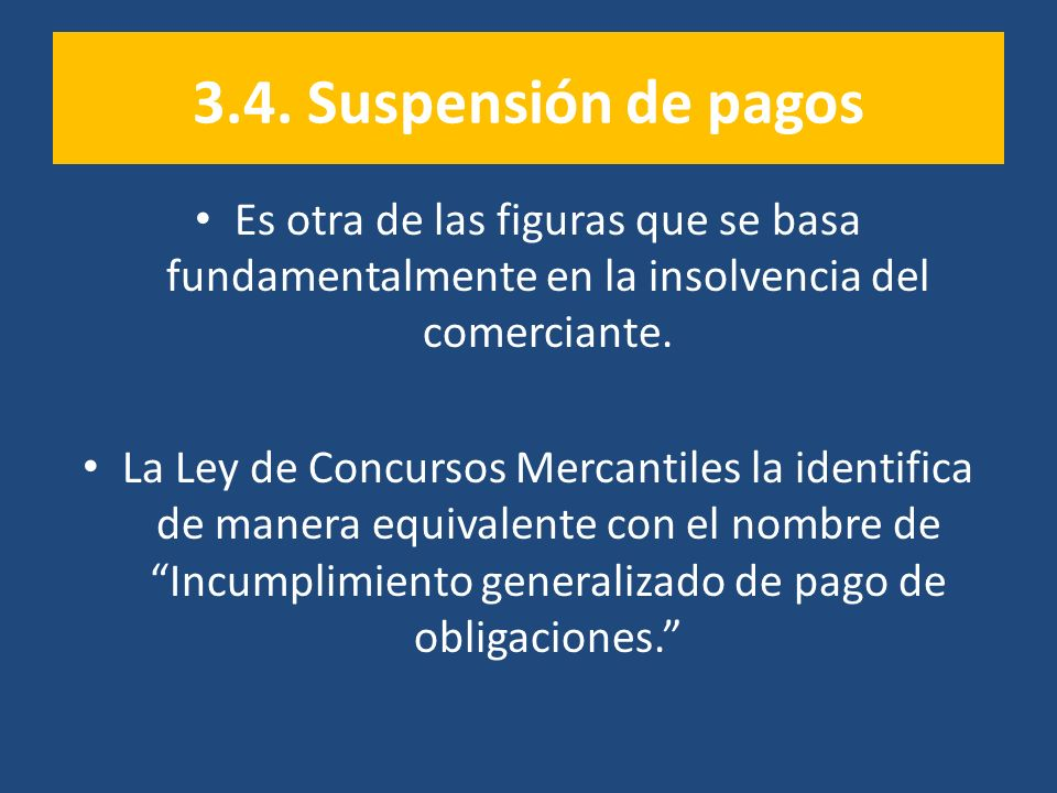 3.4. Suspensión de pagos Es otra de las figuras que se basa fundamentalmente en la insolvencia del comerciante. La Ley de Concursos Mercantiles la ide