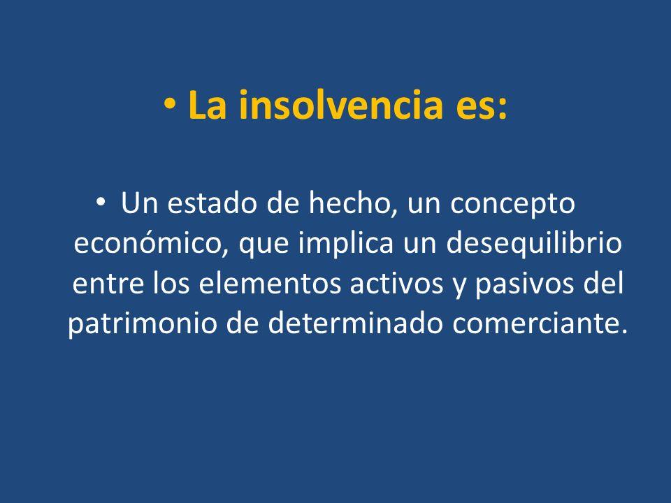 La insolvencia es: Un estado de hecho, un concepto económico, que implica un desequilibrio entre los elementos activos y pasivos del patrimonio de det