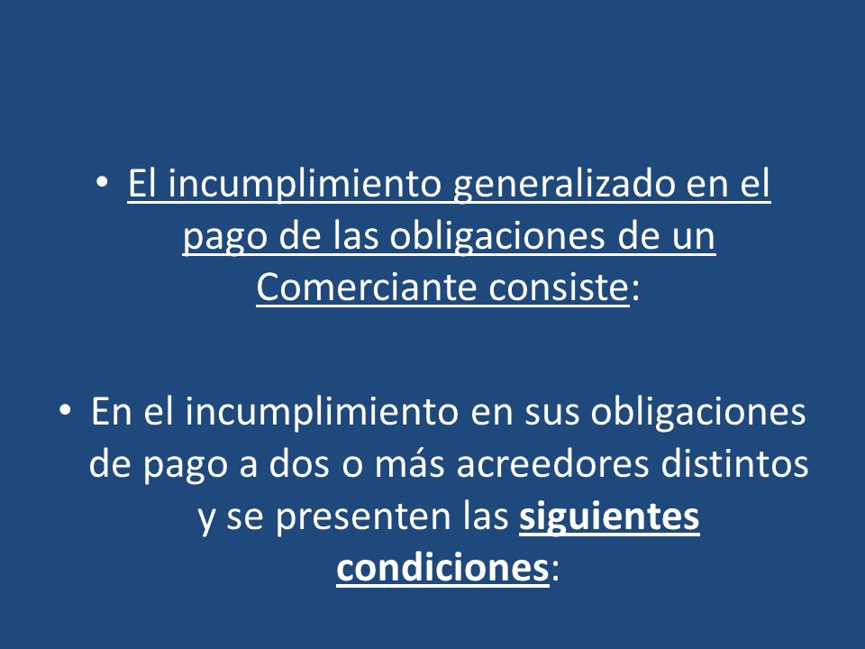 El incumplimiento generalizado en el pago de las obligaciones de un Comerciante consiste: En el incumplimiento en sus obligaciones de pago a dos o más