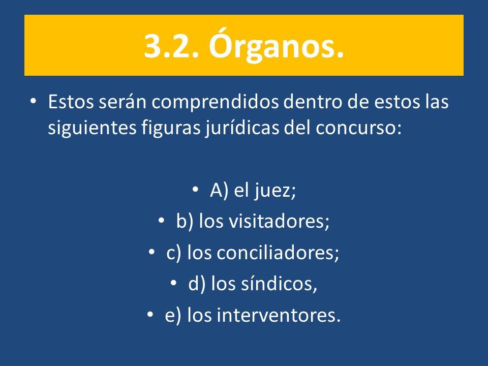3.2. Órganos. Estos serán comprendidos dentro de estos las siguientes figuras jurídicas del concurso: A) el juez; b) los visitadores; c) los conciliad