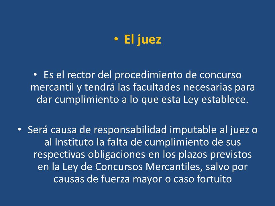 El juez Es el rector del procedimiento de concurso mercantil y tendrá las facultades necesarias para dar cumplimiento a lo que esta Ley establece. Ser