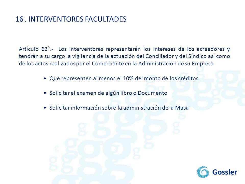 16. INTERVENTORES FACULTADES Artículo 62°.- Los interventores representarán los intereses de los acreedores y tendrán a su cargo la vigilancia de la a