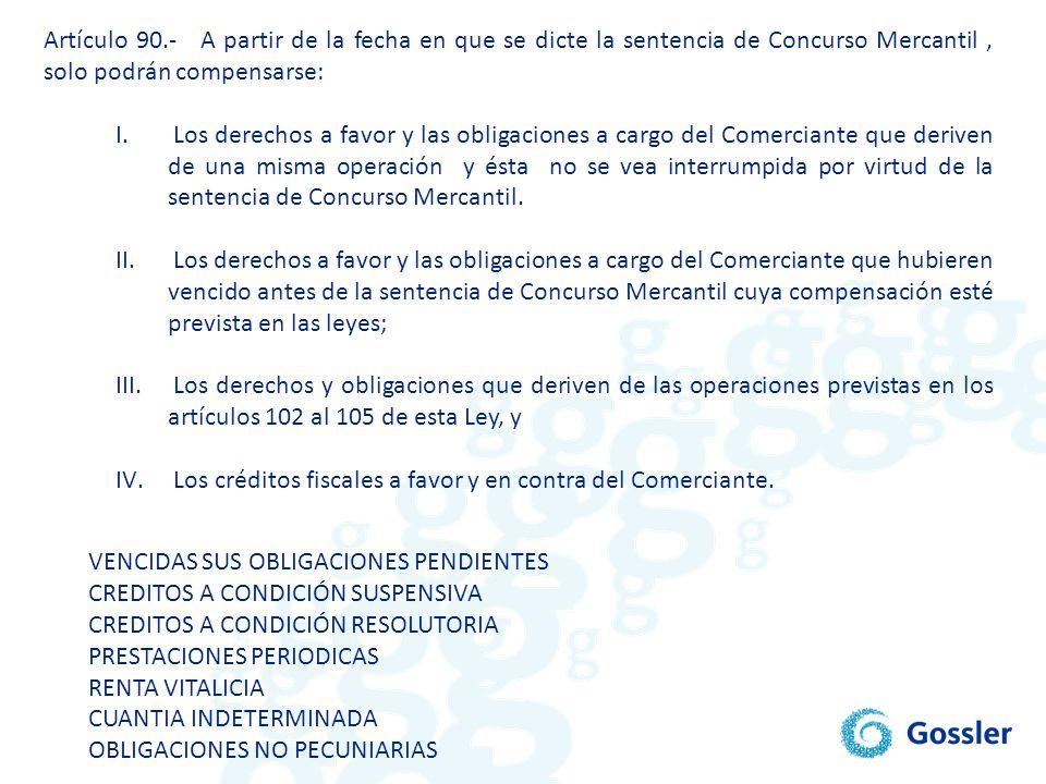 Artículo 90.- A partir de la fecha en que se dicte la sentencia de Concurso Mercantil, solo podrán compensarse: I. Los derechos a favor y las obligaci