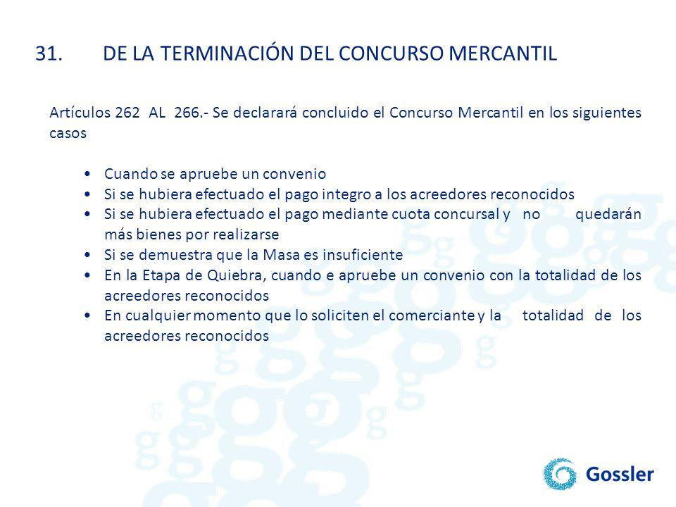 31.DE LA TERMINACIÓN DEL CONCURSO MERCANTIL Artículos 262 AL 266.- Se declarará concluido el Concurso Mercantil en los siguientes casos Cuando se apru
