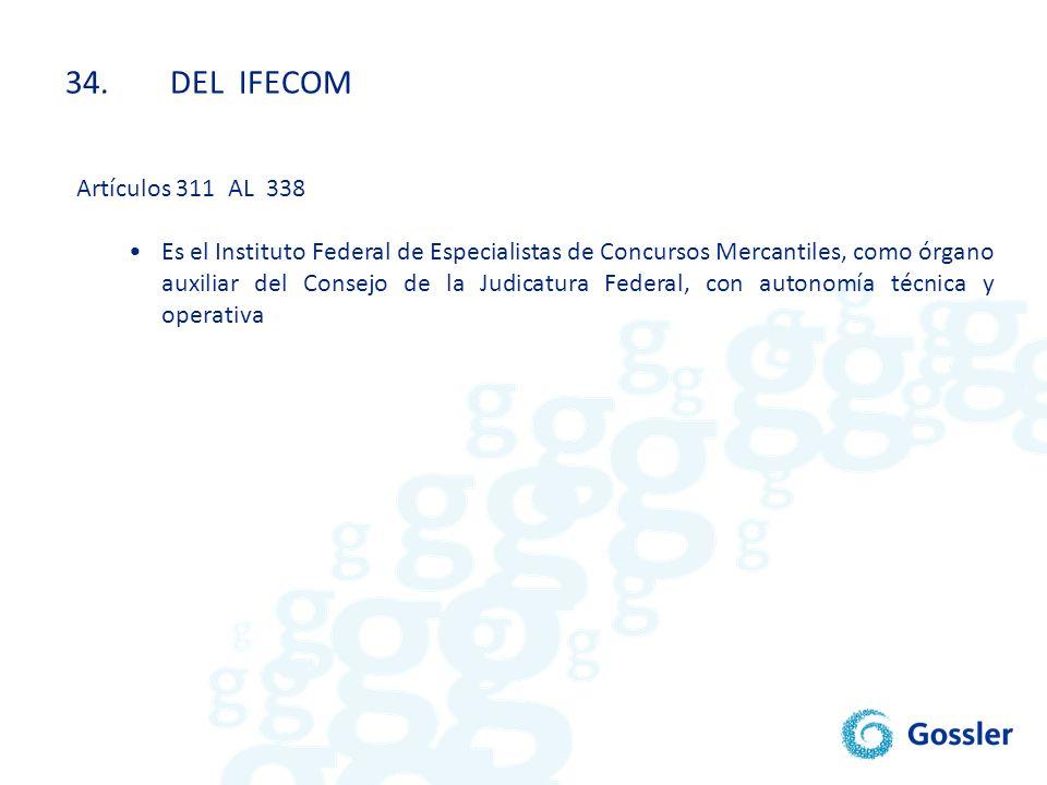 34.DEL IFECOM Artículos 311 AL 338 Es el Instituto Federal de Especialistas de Concursos Mercantiles, como órgano auxiliar del Consejo de la Judicatur