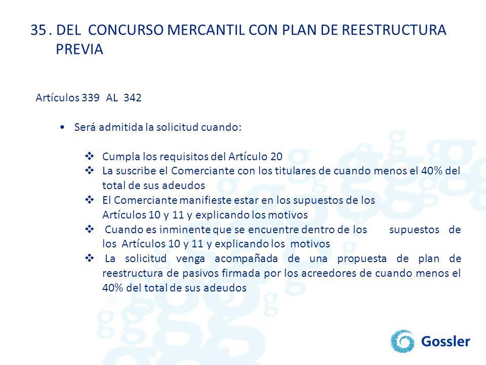 35. DEL CONCURSO MERCANTIL CON PLAN DE REESTRUCTURA PREVIA Artículos 339 AL 342 Será admitida la solicitud cuando: Cumpla los requisitos del Artículo