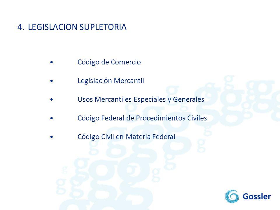 4.LEGISLACION SUPLETORIA Código de Comercio Legislación Mercantil Usos Mercantiles Especiales y Generales Código Federal de Procedimientos Civiles Cód