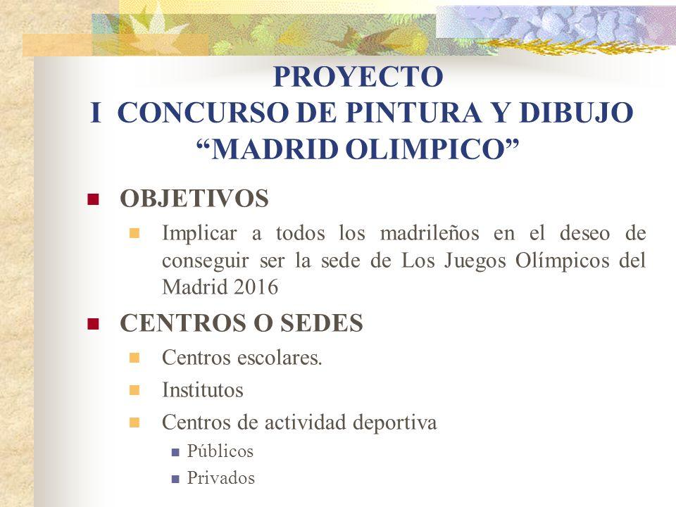 PROYECTO I CONCURSO DE PINTURA Y DIBUJO MADRID OLIMPICO OBJETIVOS Implicar a todos los madrileños en el deseo de conseguir ser la sede de Los Juegos O