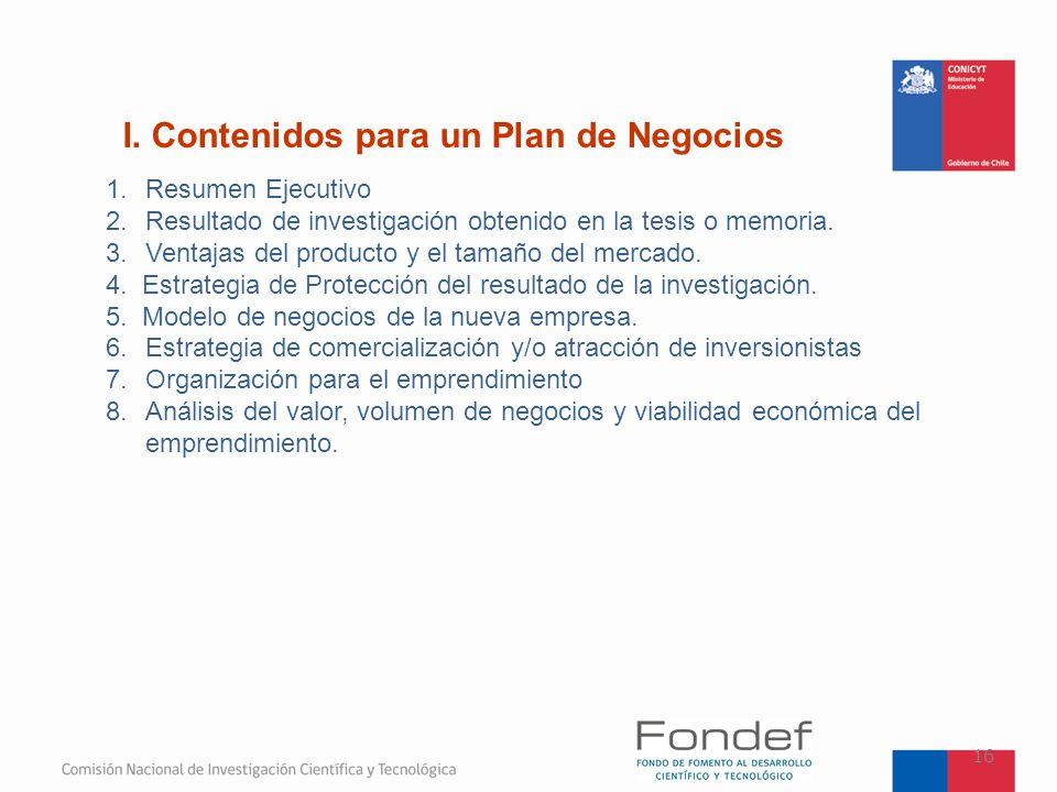 I. Contenidos para un Plan de Negocios 16 1.Resumen Ejecutivo 2.Resultado de investigación obtenido en la tesis o memoria. 3.Ventajas del producto y e