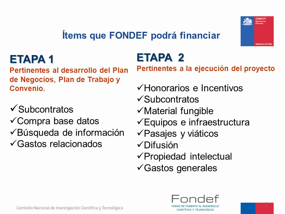 Ítems que FONDEF podrá financiar 7 ETAPA 1 Pertinentes al desarrollo del Plan de Negocios, Plan de Trabajo y Convenio. Subcontratos Compra base datos