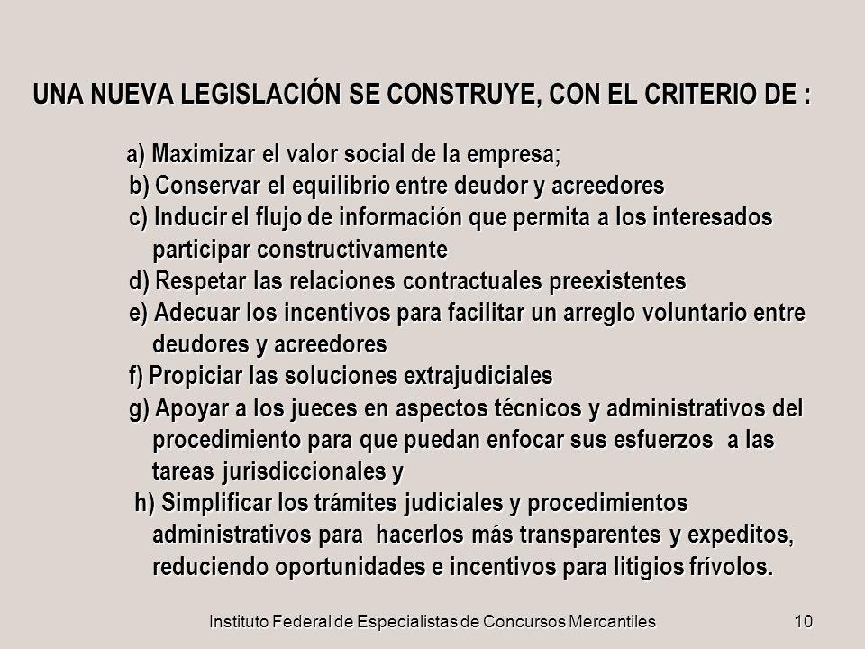 Instituto Federal de Especialistas de Concursos Mercantiles10 UNA NUEVA LEGISLACIÓN SE CONSTRUYE, CON EL CRITERIO DE : a) Maximizar el valor social de