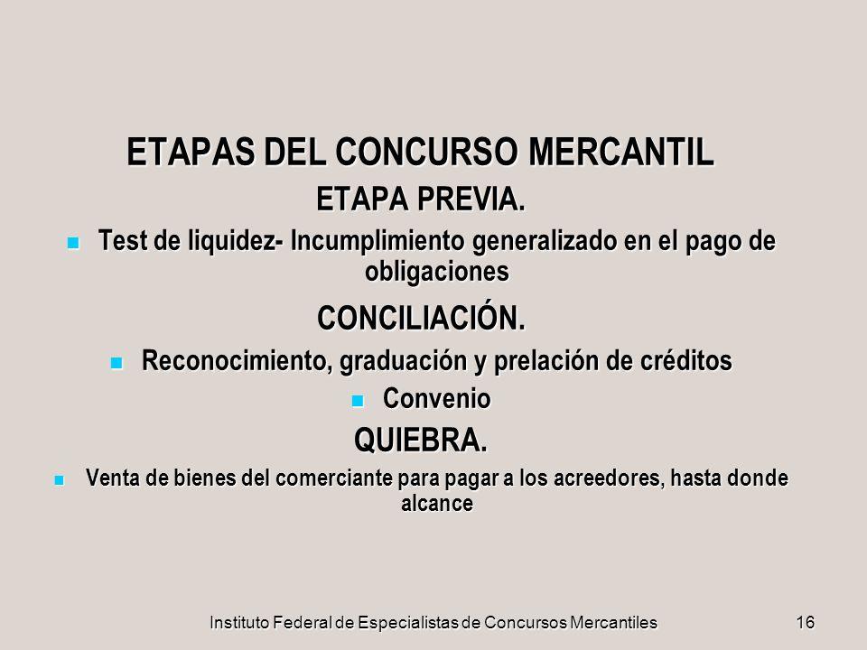Instituto Federal de Especialistas de Concursos Mercantiles16 ETAPAS DEL CONCURSO MERCANTIL ETAPA PREVIA. Test de liquidez- Incumplimiento generalizad