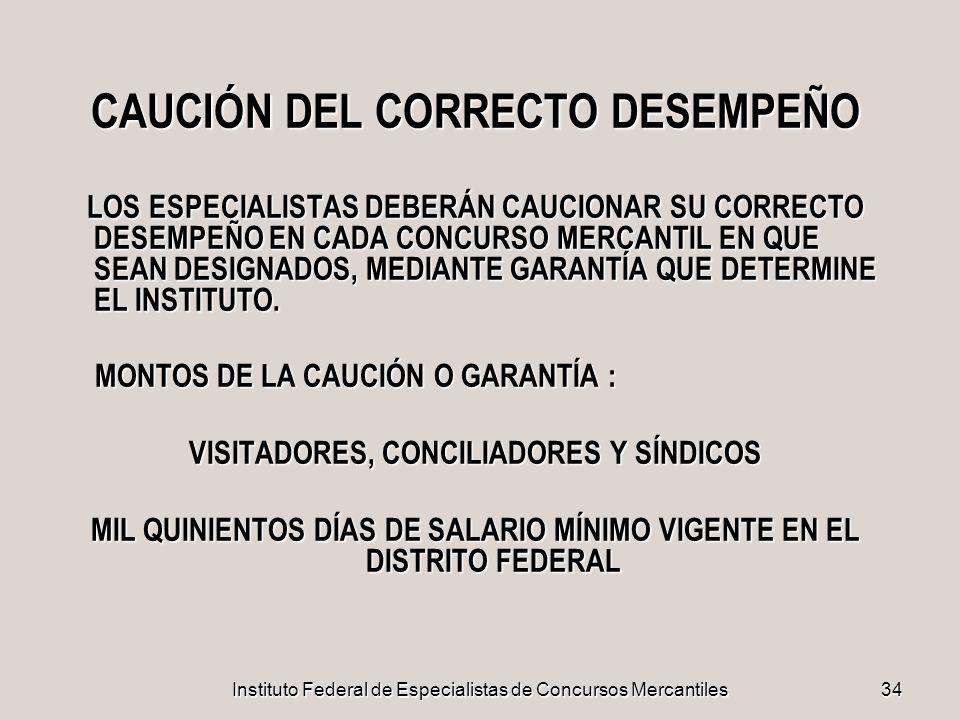 Instituto Federal de Especialistas de Concursos Mercantiles34 CAUCIÓN DEL CORRECTO DESEMPEÑO LOS ESPECIALISTAS DEBERÁN CAUCIONAR SU CORRECTO DESEMPEÑO