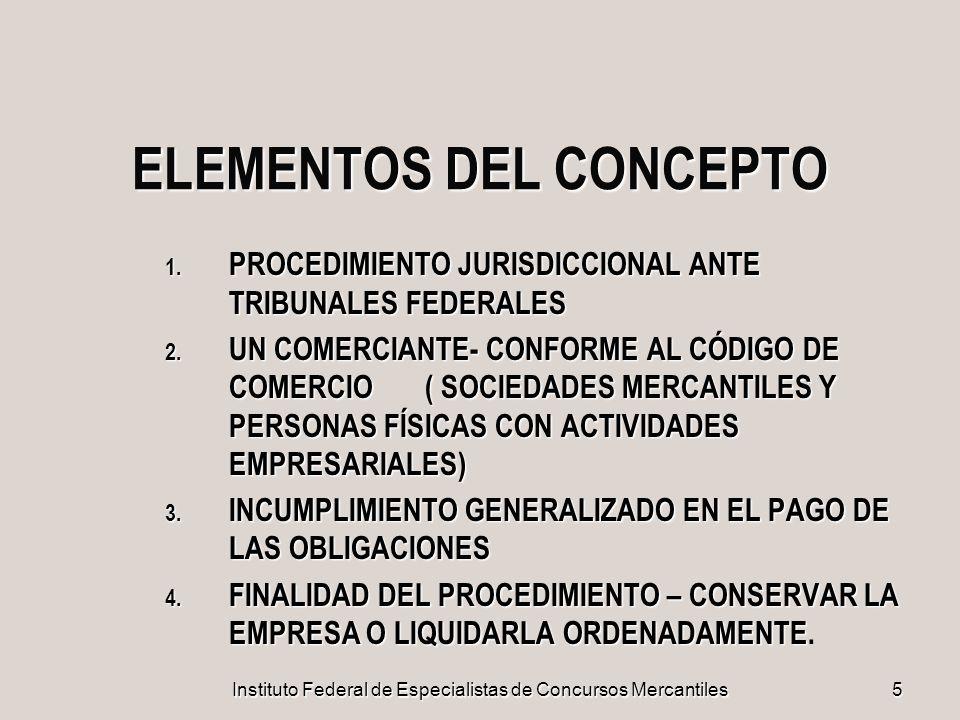 Instituto Federal de Especialistas de Concursos Mercantiles 5 ELEMENTOS DEL CONCEPTO 1. PROCEDIMIENTO JURISDICCIONAL ANTE TRIBUNALES FEDERALES 2. UN C