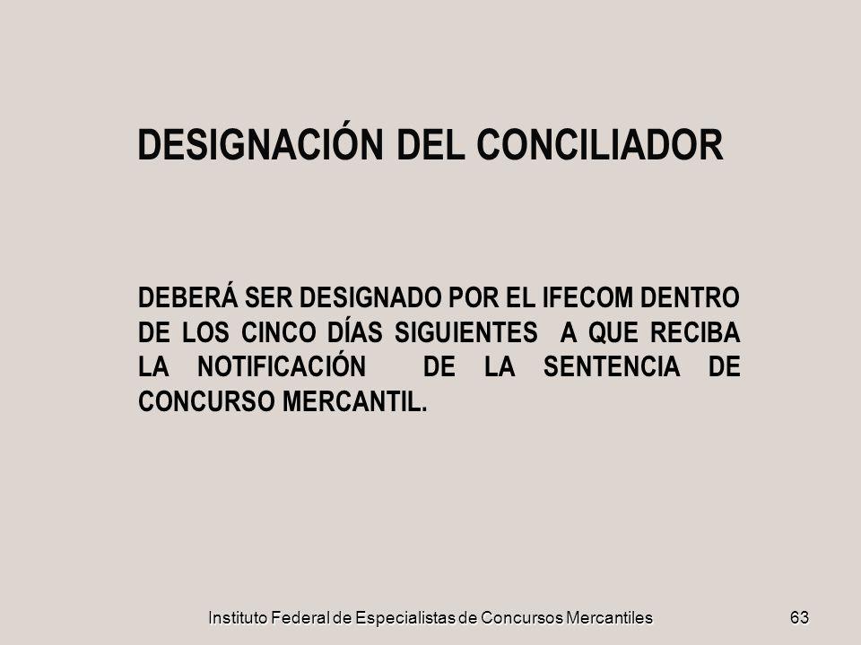 Instituto Federal de Especialistas de Concursos Mercantiles 63 DESIGNACIÓN DEL CONCILIADOR DEBERÁ SER DESIGNADO POR EL IFECOM DENTRO DE LOS CINCO DÍAS