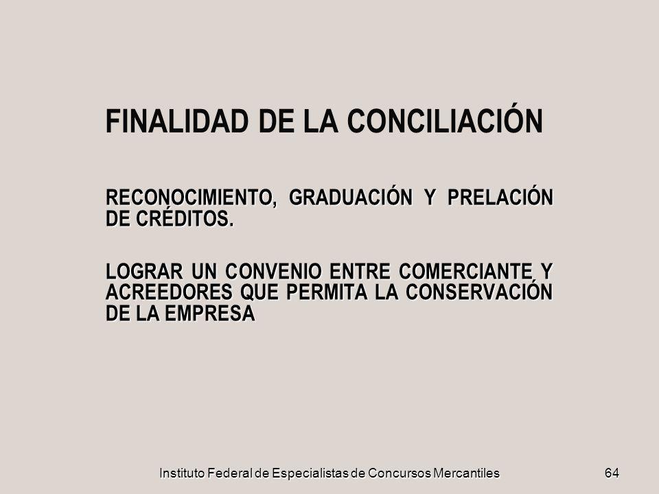 Instituto Federal de Especialistas de Concursos Mercantiles 64 FINALIDAD DE LA CONCILIACIÓN RECONOCIMIENTO, GRADUACIÓN Y PRELACIÓN DE CRÉDITOS. LOGRAR