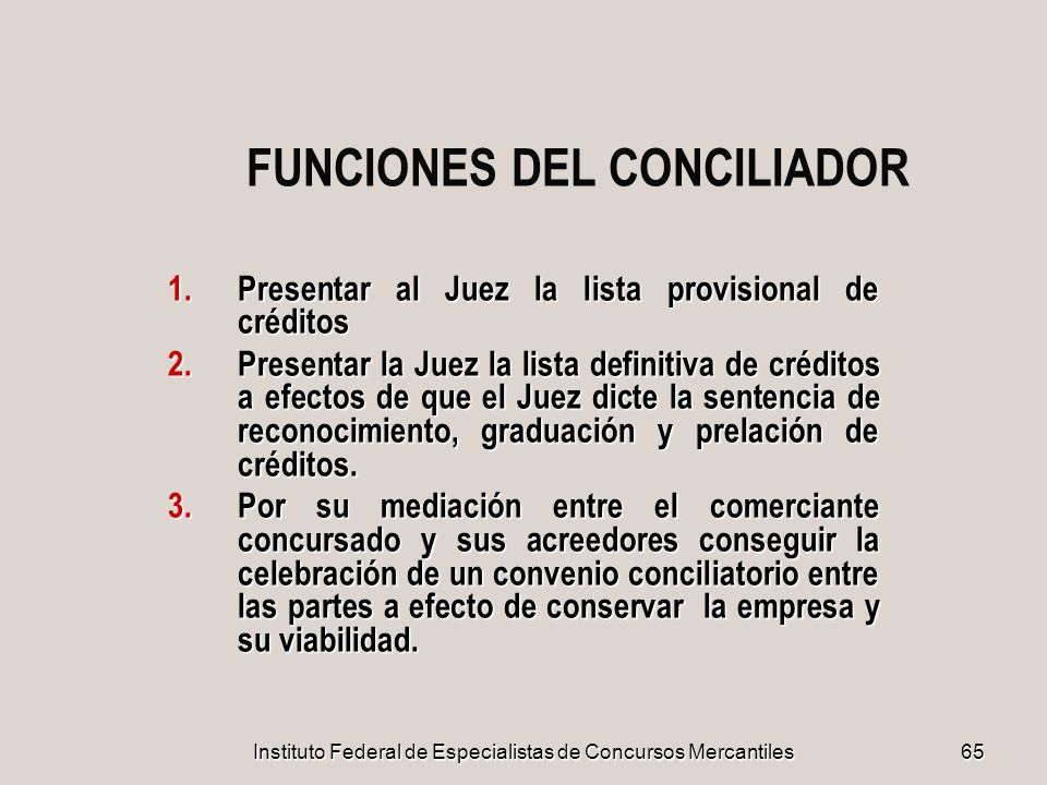 Instituto Federal de Especialistas de Concursos Mercantiles 65 FUNCIONES DEL CONCILIADOR 1.Presentar al Juez la lista provisional de créditos 2.Presen