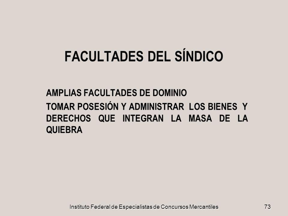 Instituto Federal de Especialistas de Concursos Mercantiles 73 FACULTADES DEL SÍNDICO AMPLIAS FACULTADES DE DOMINIO TOMAR POSESIÓN Y ADMINISTRAR LOS B