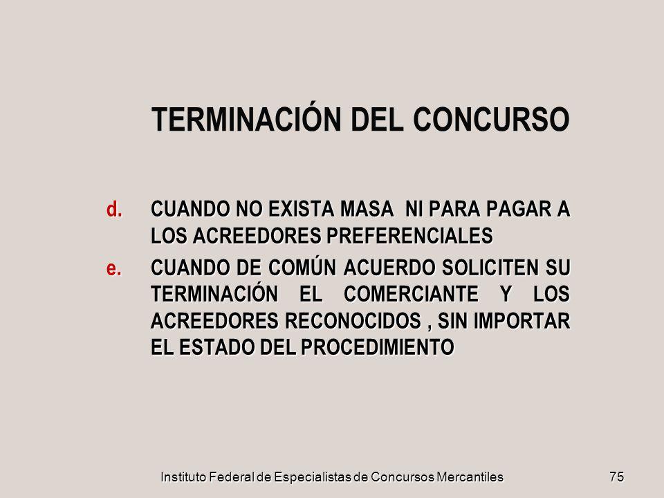 Instituto Federal de Especialistas de Concursos Mercantiles 75 TERMINACIÓN DEL CONCURSO d.CUANDO NO EXISTA MASA NI PARA PAGAR A LOS ACREEDORES PREFERE