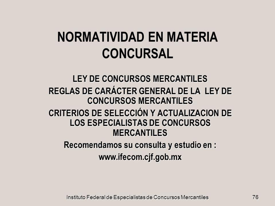 Instituto Federal de Especialistas de Concursos Mercantiles 76 NORMATIVIDAD EN MATERIA CONCURSAL LEY DE CONCURSOS MERCANTILES REGLAS DE CARÁCTER GENER