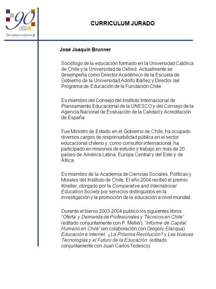 CURRICULUM JURADO José Joaquín Brunner Sociólogo de la educación formado en la Universidad Católica de Chile y la Universidad de Oxford. Actualmente s