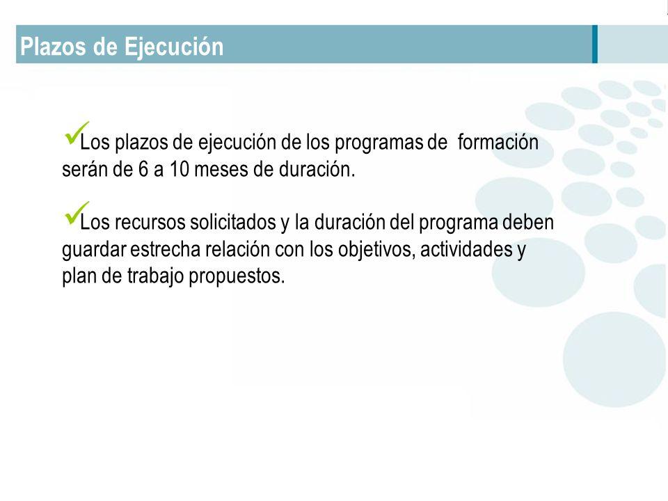 Plazos de Ejecución Los plazos de ejecución de los programas de formación serán de 6 a 10 meses de duración. Los recursos solicitados y la duración de