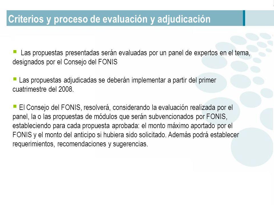 Criterios y proceso de evaluación y adjudicación Las propuestas presentadas serán evaluadas por un panel de expertos en el tema, designados por el Consejo del FONIS Las propuestas adjudicadas se deberán implementar a partir del primer cuatrimestre del 2008.