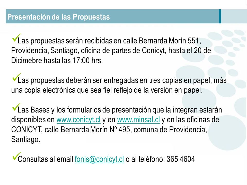 Presentación de las Propuestas Las propuestas serán recibidas en calle Bernarda Morín 551, Providencia, Santiago, oficina de partes de Conicyt, hasta el 20 de Dicimebre hasta las 17:00 hrs.