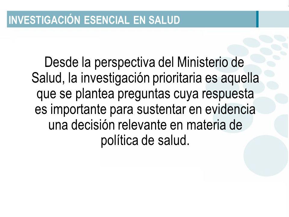 INVESTIGACIÓN ESENCIAL EN SALUD Desde la perspectiva del Ministerio de Salud, la investigación prioritaria es aquella que se plantea preguntas cuya re