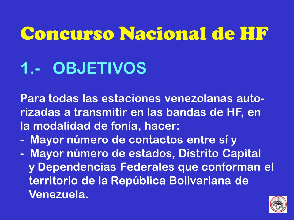 Concurso Nacional de HF 1.- OBJETIVOS Para todas las estaciones venezolanas auto- rizadas a transmitir en las bandas de HF, en la modalidad de fonía, hacer: - Mayor número de contactos entre sí y - Mayor número de estados, Distrito Capìtal y Dependencias Federales que conforman el territorio de la República Bolivariana de Venezuela.