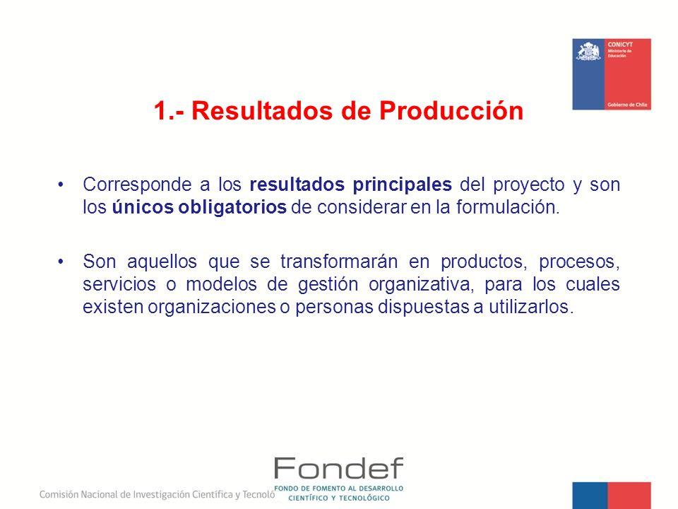 1.- Resultados de Producción Corresponde a los resultados principales del proyecto y son los únicos obligatorios de considerar en la formulación. Son