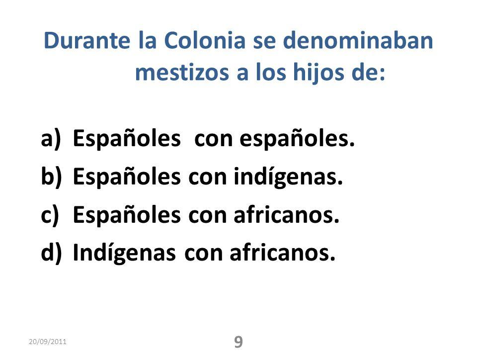 Durante la Colonia se denominaban mestizos a los hijos de: a)Españoles con españoles. b)Españoles con indígenas. c)Españoles con africanos. d)Indígena