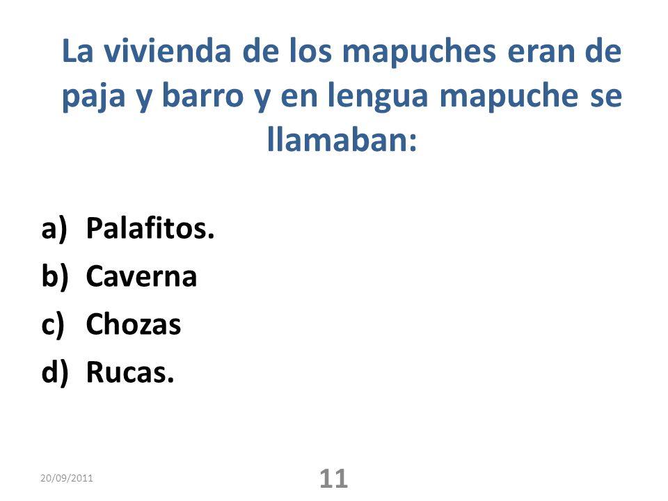 La vivienda de los mapuches eran de paja y barro y en lengua mapuche se llamaban: a)Palafitos. b)Caverna c)Chozas d)Rucas. 20/09/2011 11